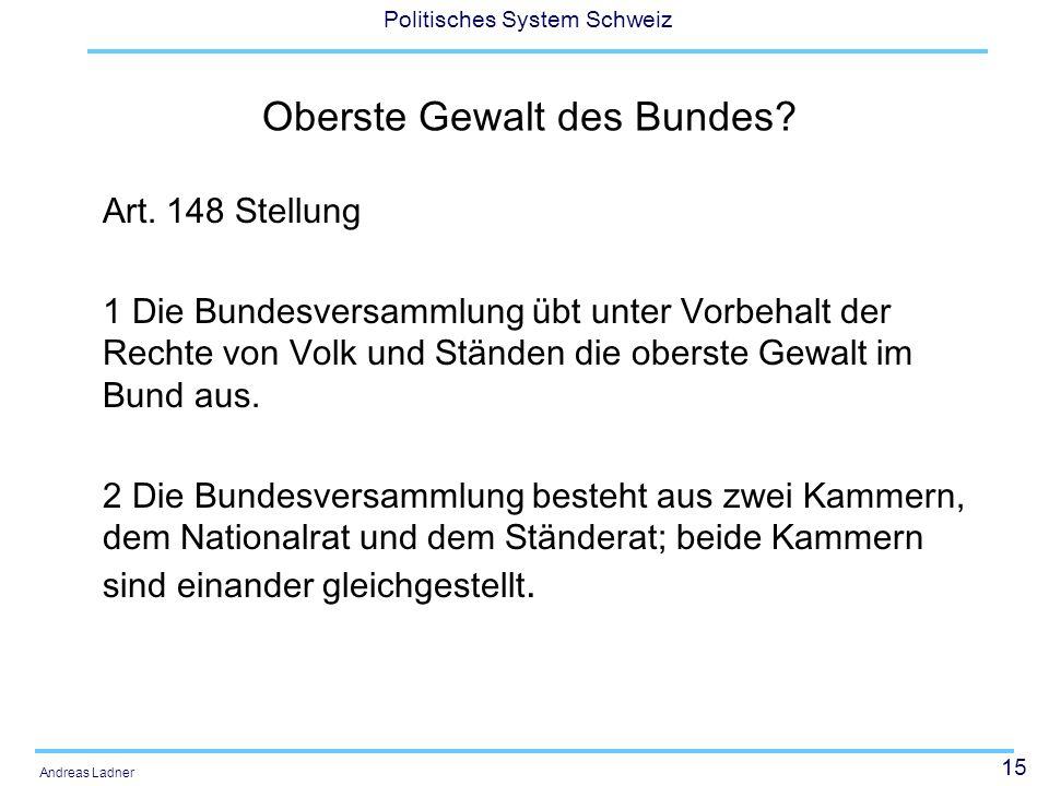 15 Politisches System Schweiz Andreas Ladner Oberste Gewalt des Bundes? Art. 148 Stellung 1 Die Bundesversammlung übt unter Vorbehalt der Rechte von V