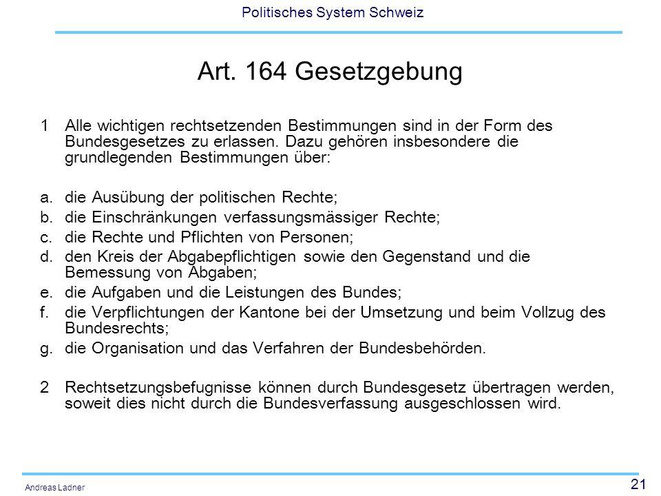 21 Politisches System Schweiz Andreas Ladner Art. 164 Gesetzgebung 1 Alle wichtigen rechtsetzenden Bestimmungen sind in der Form des Bundesgesetzes zu