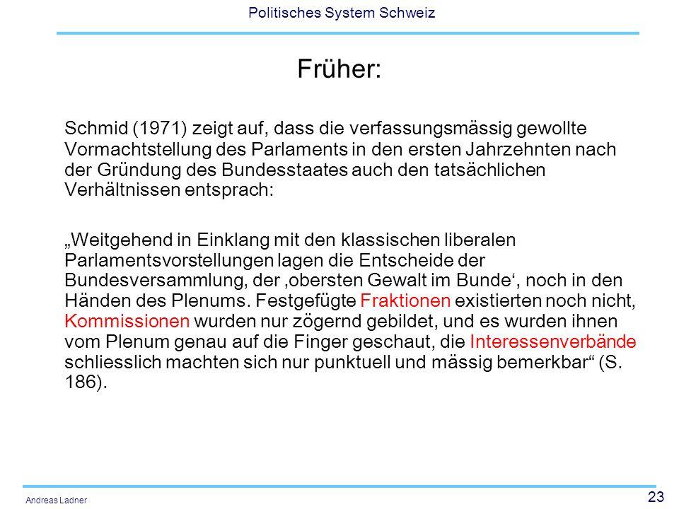 23 Politisches System Schweiz Andreas Ladner Früher: Schmid (1971) zeigt auf, dass die verfassungsmässig gewollte Vormachtstellung des Parlaments in d