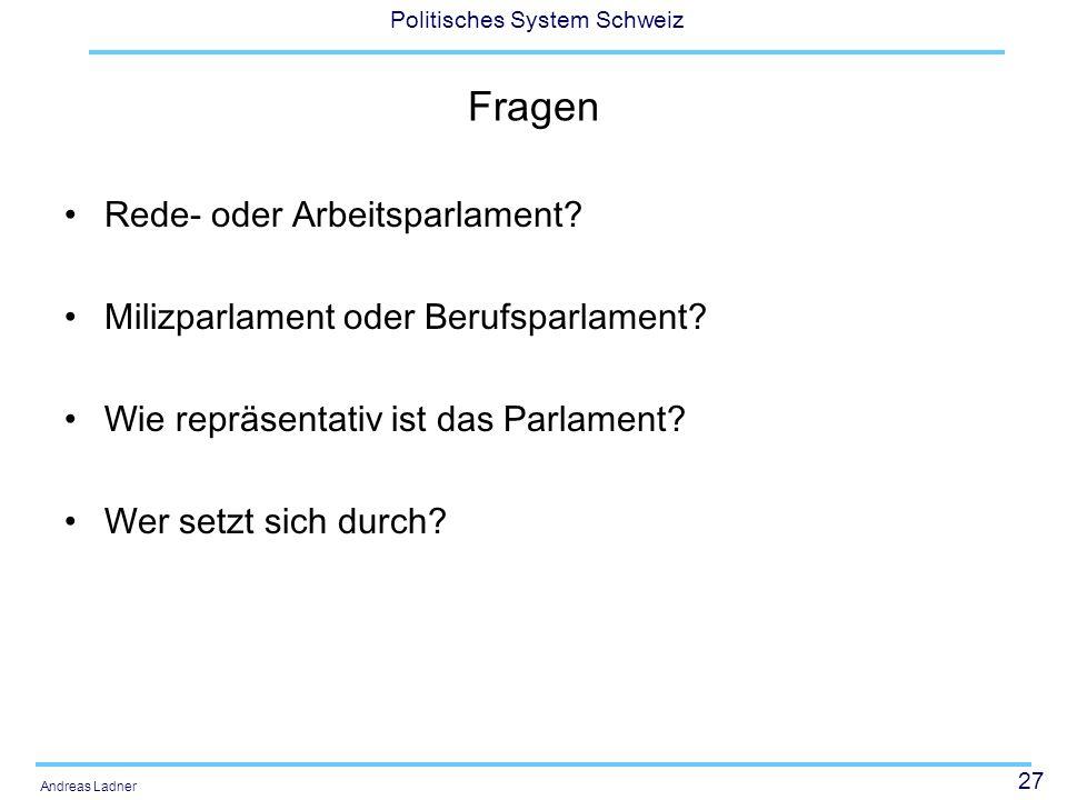 27 Politisches System Schweiz Andreas Ladner Fragen Rede- oder Arbeitsparlament? Milizparlament oder Berufsparlament? Wie repräsentativ ist das Parlam