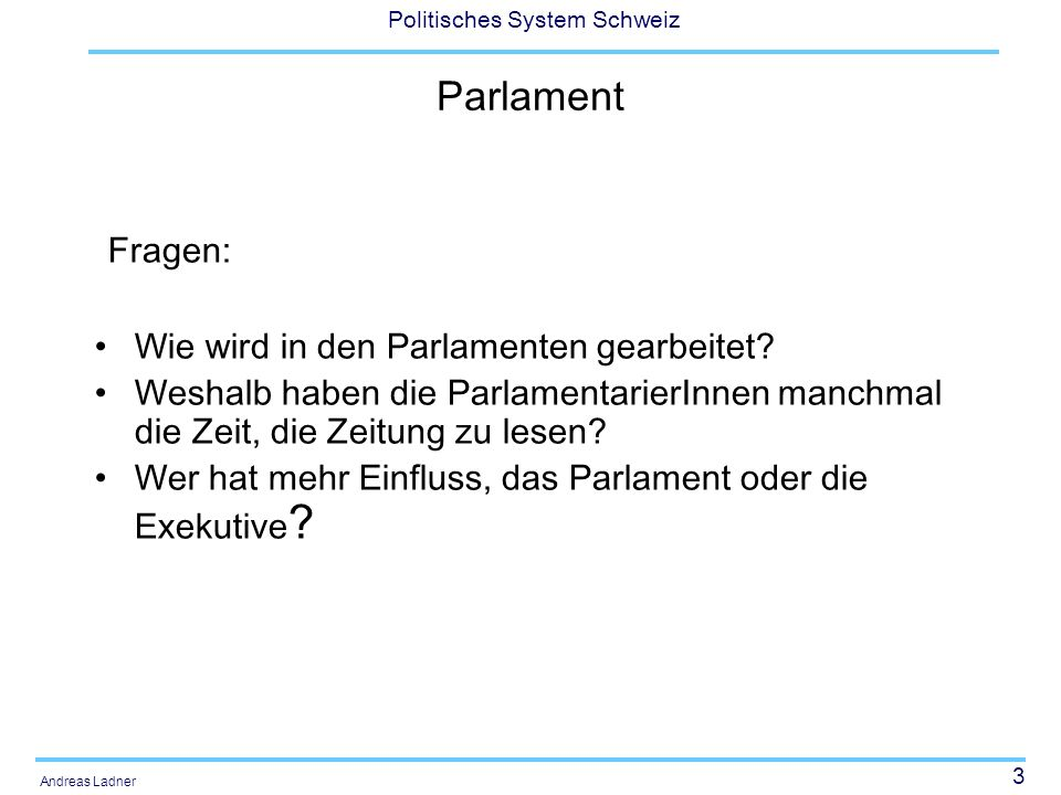 4 Politisches System Schweiz Andreas Ladner Links: Das Schweizer Parlament: www.parlament.chwww.parlament.ch Schweizerische Gesellschaft für Parlamentsfragen: http://www.parlement.ch/sgp-ssp/ http://www.parlement.ch/sgp-ssp/ Europäisches Zentrum für Parlamentsforschung: http://www.ecprd.org/ http://www.ecprd.org/ Das EU-Parlament: http://www.europarl.eu.int/home/default_de.htm http://www.europarl.eu.int/home/default_de.htm
