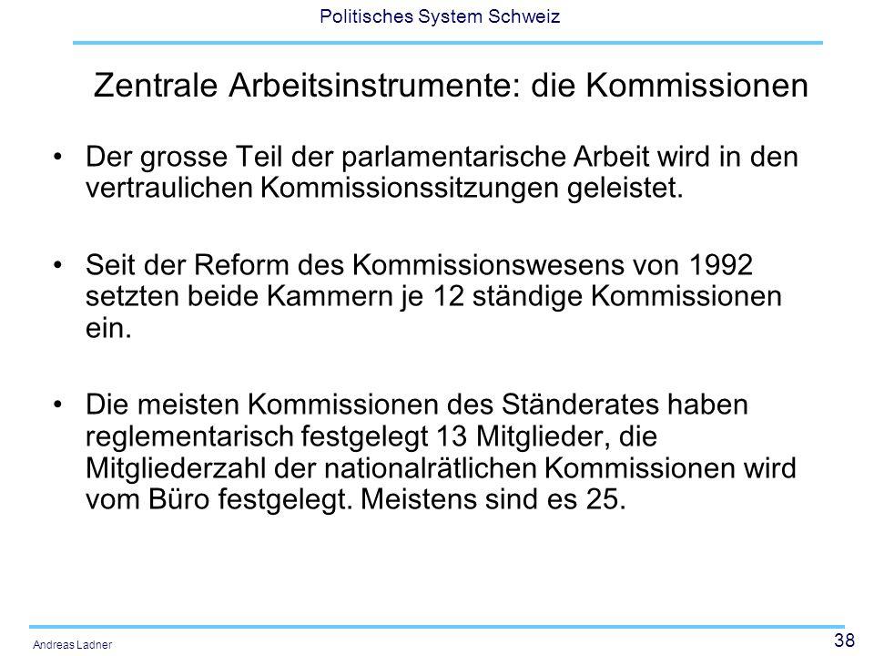 38 Politisches System Schweiz Andreas Ladner Zentrale Arbeitsinstrumente: die Kommissionen Der grosse Teil der parlamentarische Arbeit wird in den ver
