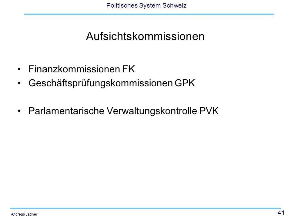 41 Politisches System Schweiz Andreas Ladner Aufsichtskommissionen Finanzkommissionen FK Geschäftsprüfungskommissionen GPK Parlamentarische Verwaltung