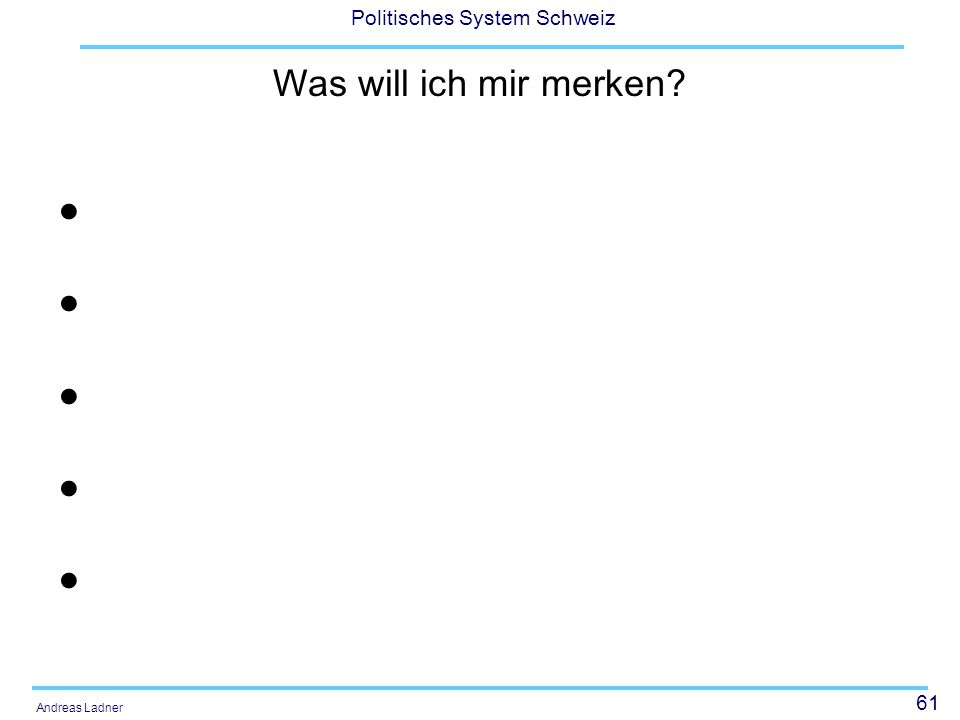 61 Politisches System Schweiz Andreas Ladner Was will ich mir merken?