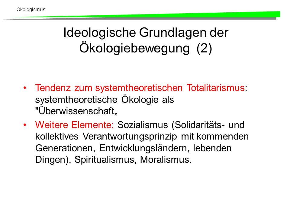 Ökologismus Ideologische Grundlagen der Ökologiebewegung (2) Tendenz zum systemtheoretischen Totalitarismus: systemtheoretische Ökologie als