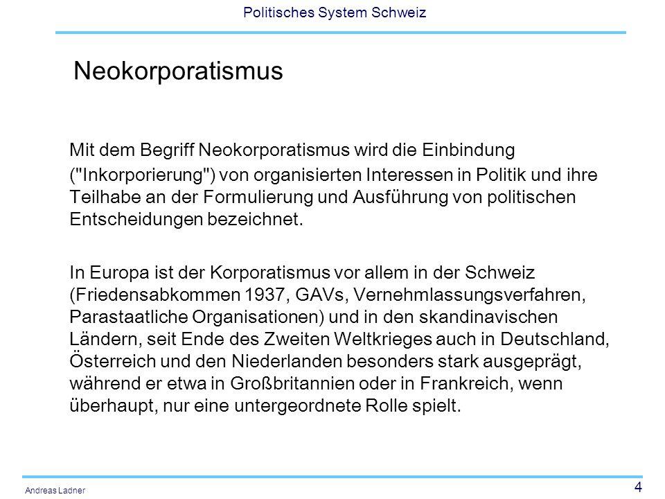 4 Politisches System Schweiz Andreas Ladner Neokorporatismus Mit dem Begriff Neokorporatismus wird die Einbindung (