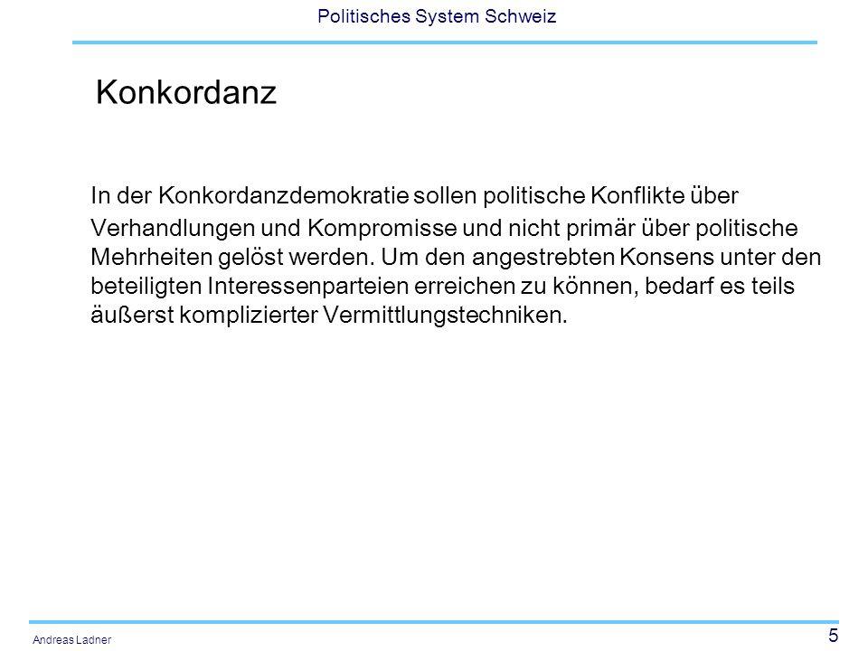 5 Politisches System Schweiz Andreas Ladner Konkordanz In der Konkordanzdemokratie sollen politische Konflikte über Verhandlungen und Kompromisse und