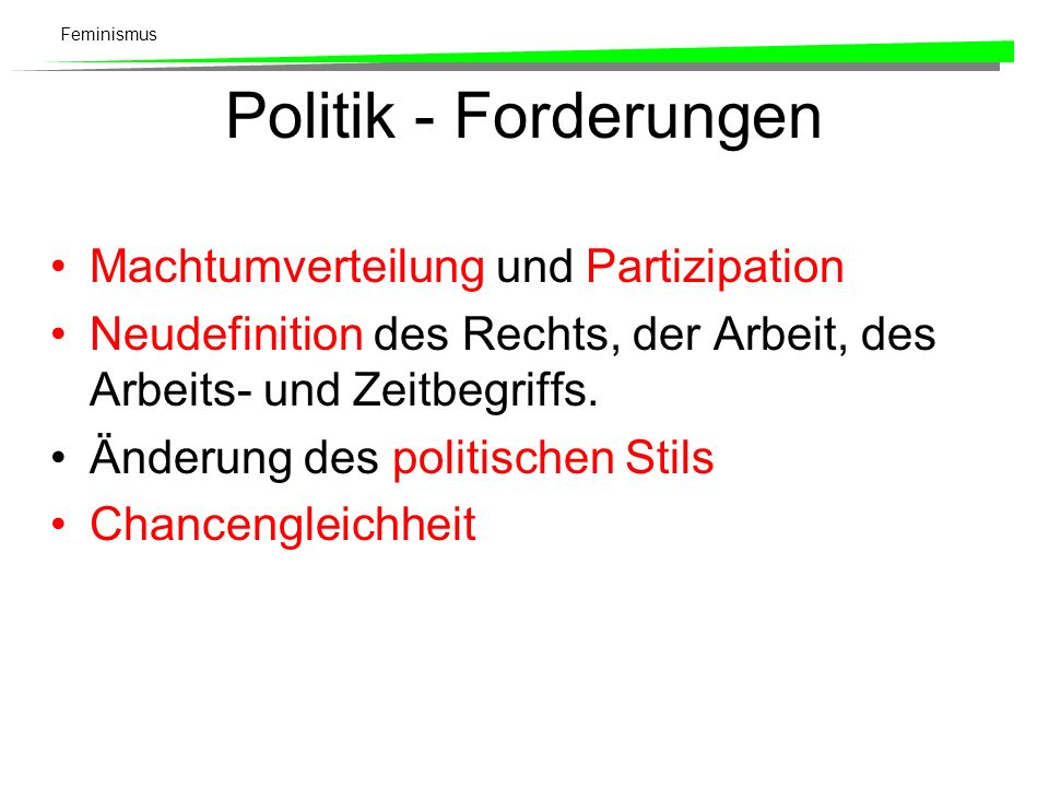 Feminismus Politik - Forderungen Machtumverteilung und Partizipation Neudefinition des Rechts, der Arbeit, des Arbeits- und Zeitbegriffs. Änderung des