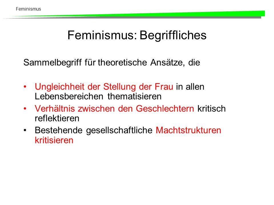 Feminismus Feminismus: Begriffliches Sammelbegriff für theoretische Ansätze, die Ungleichheit der Stellung der Frau in allen Lebensbereichen thematisi