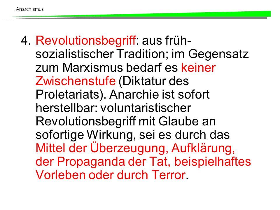 Anarchismus 4.Revolutionsbegriff: aus früh- sozialistischer Tradition; im Gegensatz zum Marxismus bedarf es keiner Zwischenstufe (Diktatur des Proleta