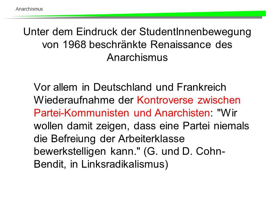 Anarchismus Unter dem Eindruck der StudentInnenbewegung von 1968 beschränkte Renaissance des Anarchismus Vor allem in Deutschland und Frankreich Wiederaufnahme der Kontroverse zwischen Partei-Kommunisten und Anarchisten: Wir wollen damit zeigen, dass eine Partei niemals die Befreiung der Arbeiterklasse bewerkstelligen kann. (G.
