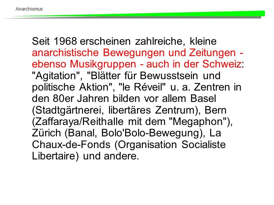 Anarchismus Seit 1968 erscheinen zahlreiche, kleine anarchistische Bewegungen und Zeitungen - ebenso Musikgruppen - auch in der Schweiz: Agitation , Blätter für Bewusstsein und politische Aktion , le Réveil u.