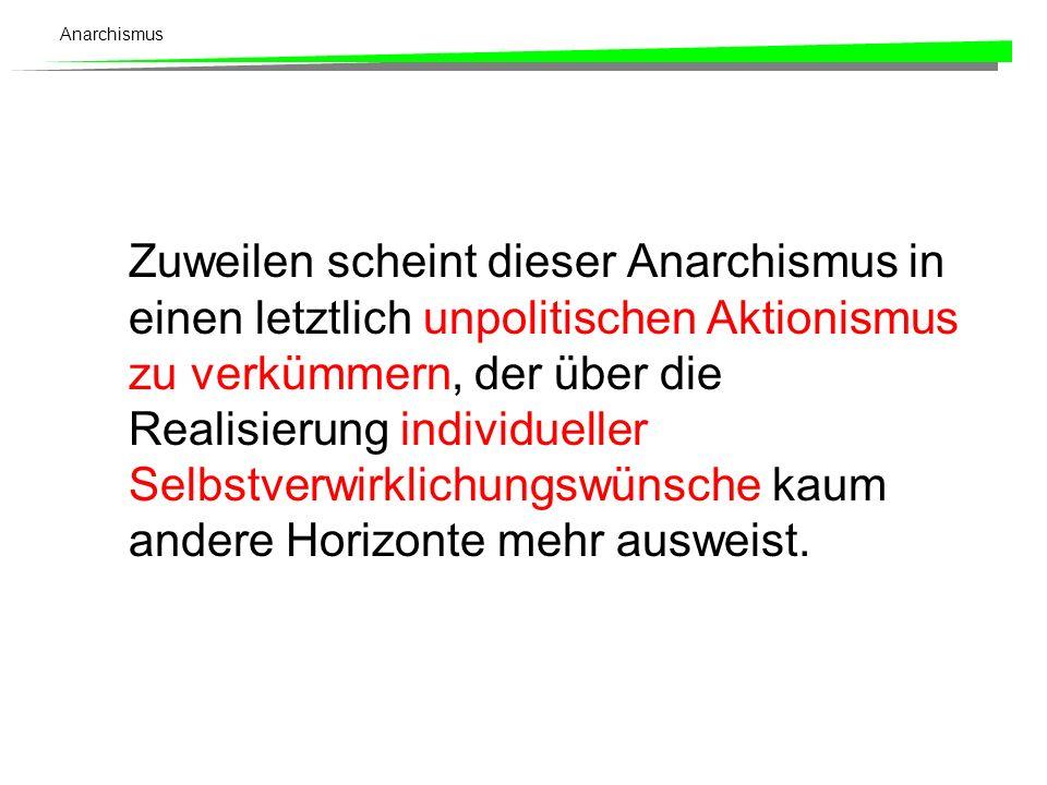 Anarchismus Zuweilen scheint dieser Anarchismus in einen letztlich unpolitischen Aktionismus zu verkümmern, der über die Realisierung individueller Se