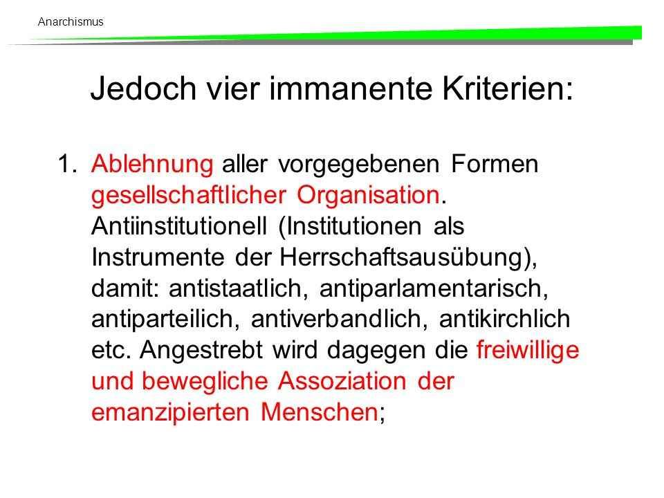 Anarchismus Jedoch vier immanente Kriterien: 1.Ablehnung aller vorgegebenen Formen gesellschaftlicher Organisation. Antiinstitutionell (Institutionen
