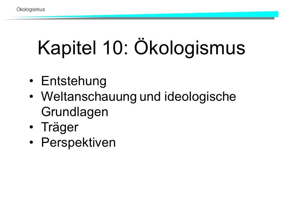 Ökologismus Kapitel 10: Ökologismus Entstehung Weltanschauung und ideologische Grundlagen Träger Perspektiven