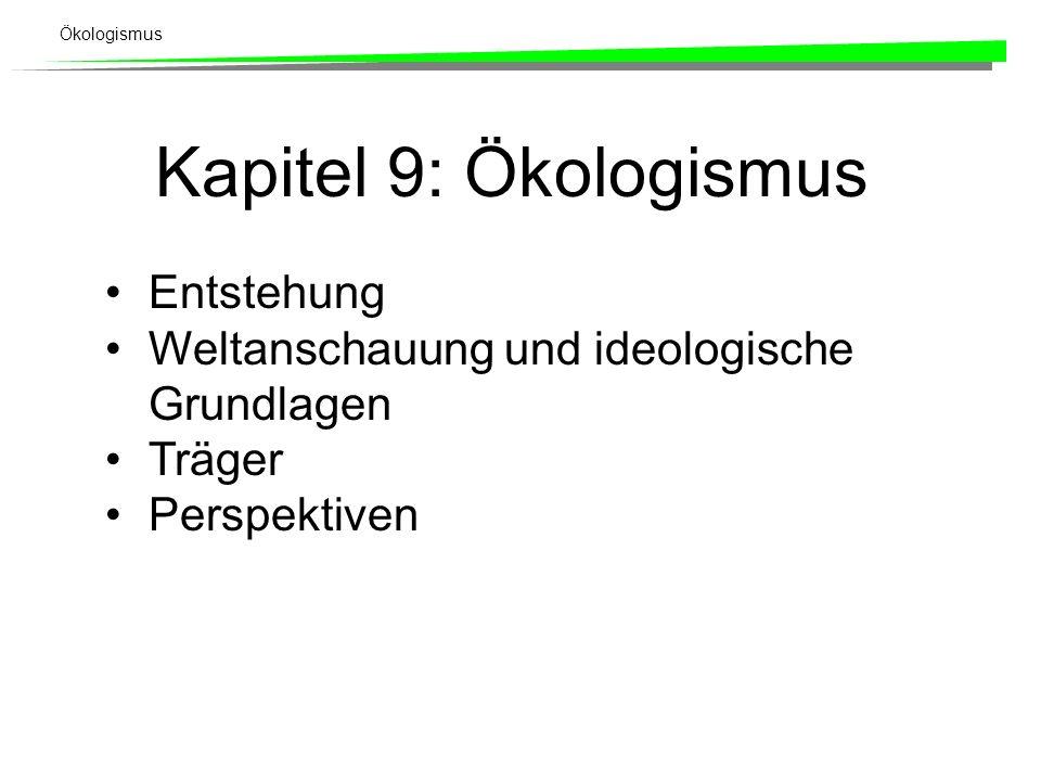 Ökologismus Kapitel 9: Ökologismus Entstehung Weltanschauung und ideologische Grundlagen Träger Perspektiven