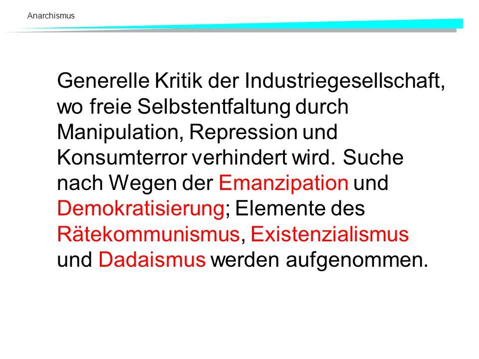 Anarchismus Generelle Kritik der Industriegesellschaft, wo freie Selbstentfaltung durch Manipulation, Repression und Konsumterror verhindert wird.