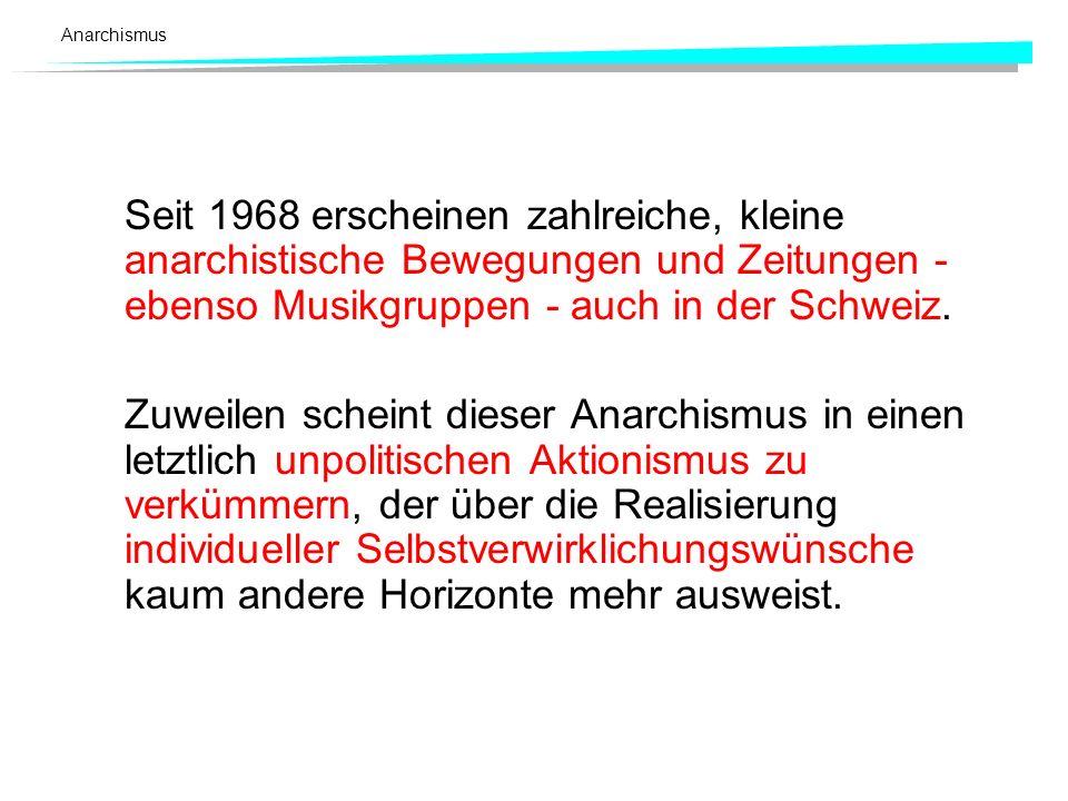 Anarchismus Seit 1968 erscheinen zahlreiche, kleine anarchistische Bewegungen und Zeitungen - ebenso Musikgruppen - auch in der Schweiz.