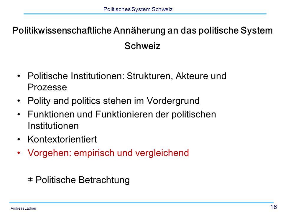16 Politisches System Schweiz Andreas Ladner Politikwissenschaftliche Annäherung an das politische System Schweiz Politische Institutionen: Strukturen