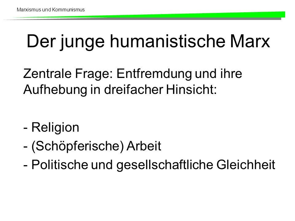 Marxismus und Kommunismus Der junge humanistische Marx Zentrale Frage: Entfremdung und ihre Aufhebung in dreifacher Hinsicht: - Religion - (Schöpferis