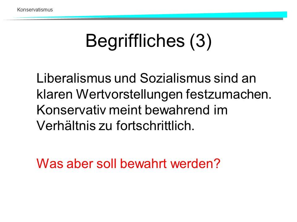 Konservatismus Begriffliches (3) Liberalismus und Sozialismus sind an klaren Wertvorstellungen festzumachen. Konservativ meint bewahrend im Verhältnis