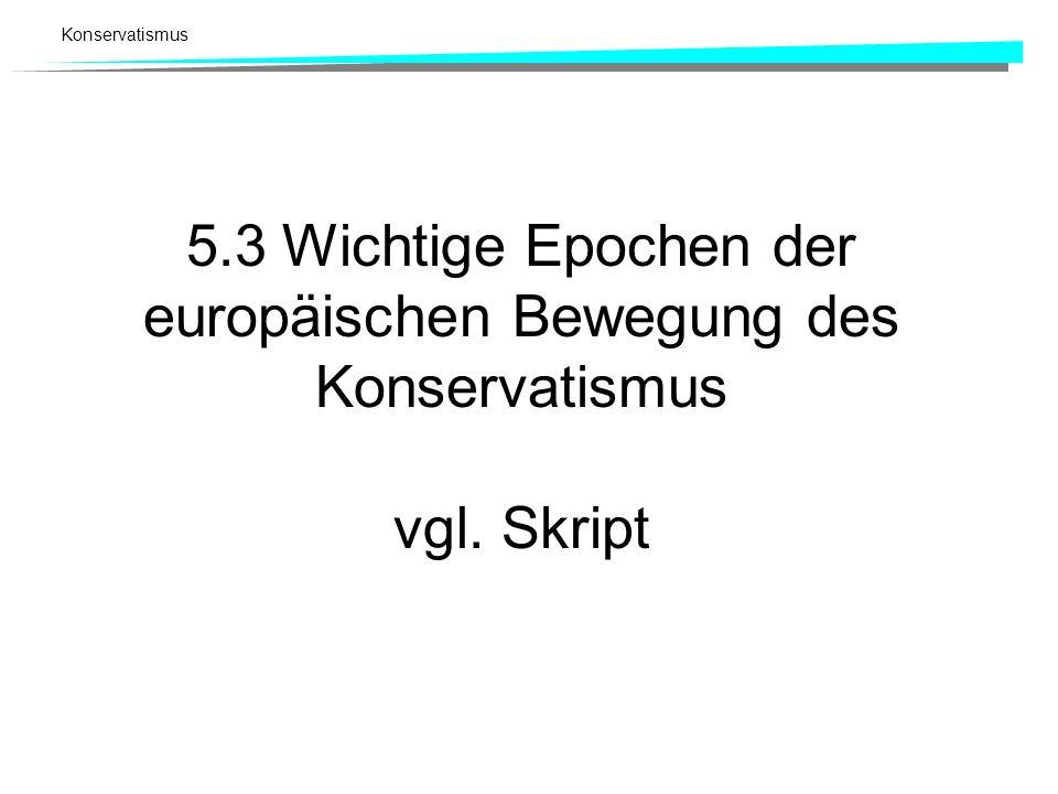 Konservatismus 5.3 Wichtige Epochen der europäischen Bewegung des Konservatismus vgl. Skript
