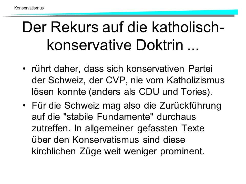 Konservatismus Der Rekurs auf die katholisch- konservative Doktrin... rührt daher, dass sich konservativen Partei der Schweiz, der CVP, nie vom Kathol