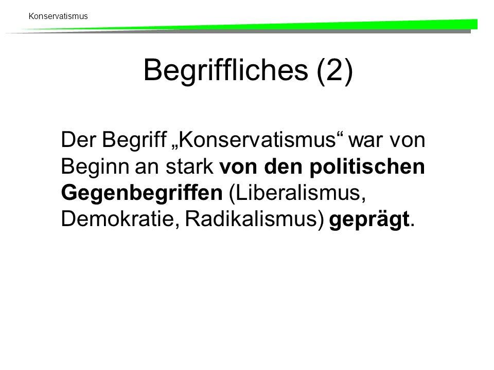 Konservatismus Begriffliches (2) Der Begriff Konservatismus war von Beginn an stark von den politischen Gegenbegriffen (Liberalismus, Demokratie, Radi