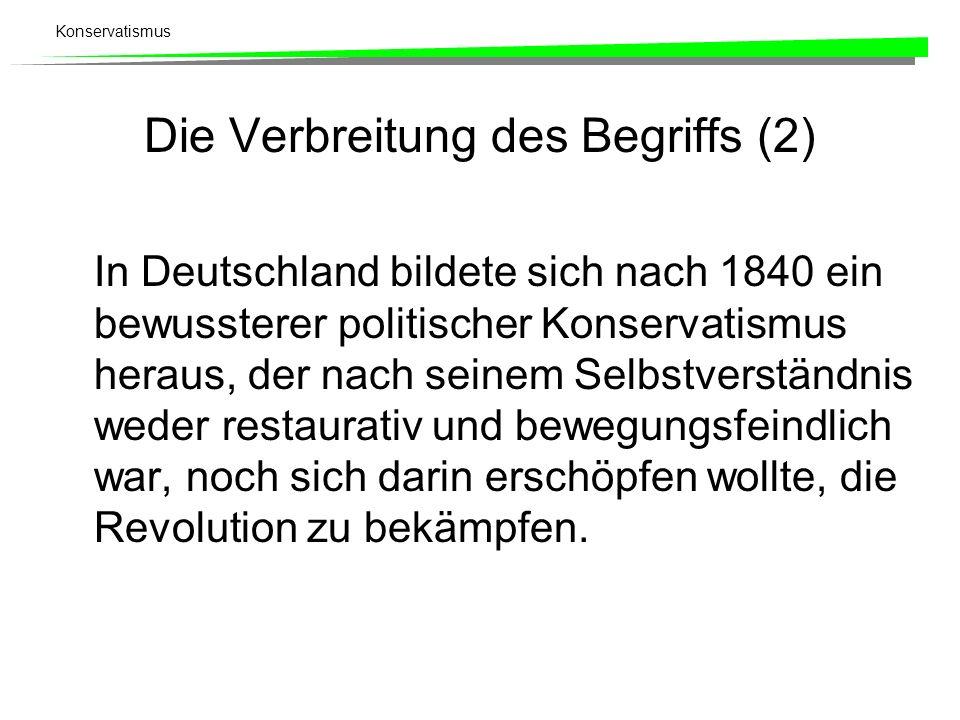 Konservatismus Die Verbreitung des Begriffs (2) In Deutschland bildete sich nach 1840 ein bewussterer politischer Konservatismus heraus, der nach sein