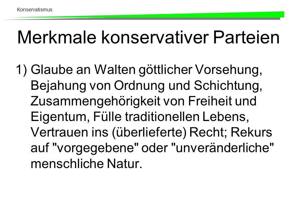 Konservatismus Merkmale konservativer Parteien 1)Glaube an Walten göttlicher Vorsehung, Bejahung von Ordnung und Schichtung, Zusammengehörigkeit von F