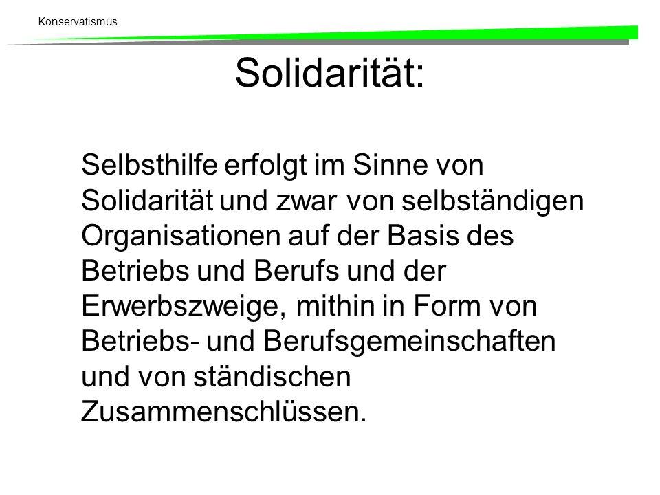 Konservatismus Solidarität: Selbsthilfe erfolgt im Sinne von Solidarität und zwar von selbständigen Organisationen auf der Basis des Betriebs und Beru