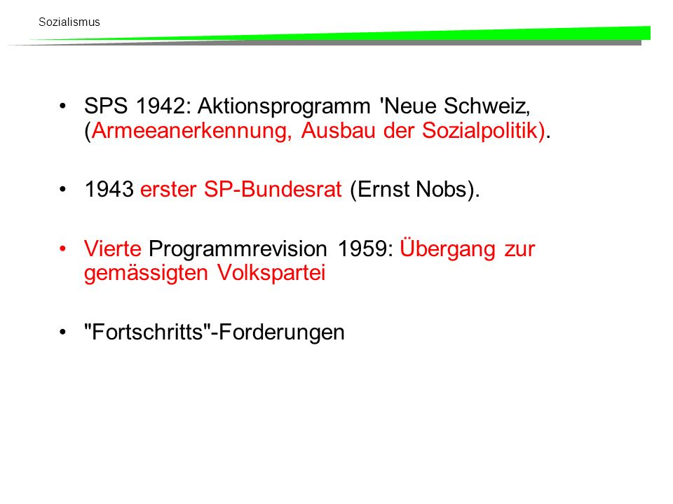 Sozialismus SPS 1942: Aktionsprogramm 'Neue Schweiz (Armeeanerkennung, Ausbau der Sozialpolitik). 1943 erster SP-Bundesrat (Ernst Nobs). Vierte Progra