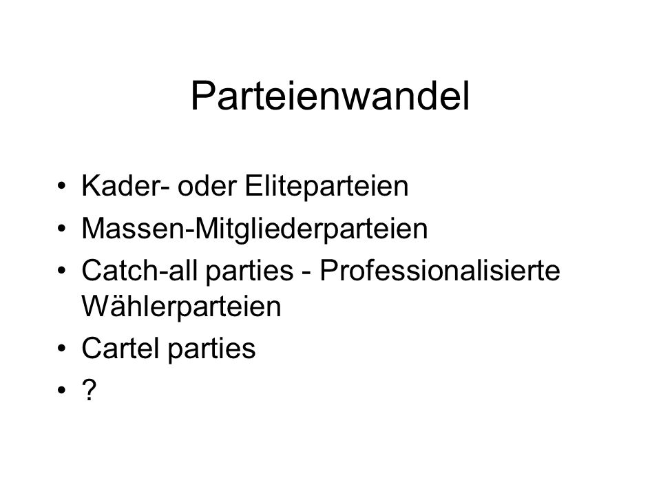Neuere Parteimodelle sind: Catch-all party (Kirchheimer 1965) Professional electoral party (Panebianco 1988) Cartel Party (Katz/Mair 1995) Fraktionsparteien, vgl.