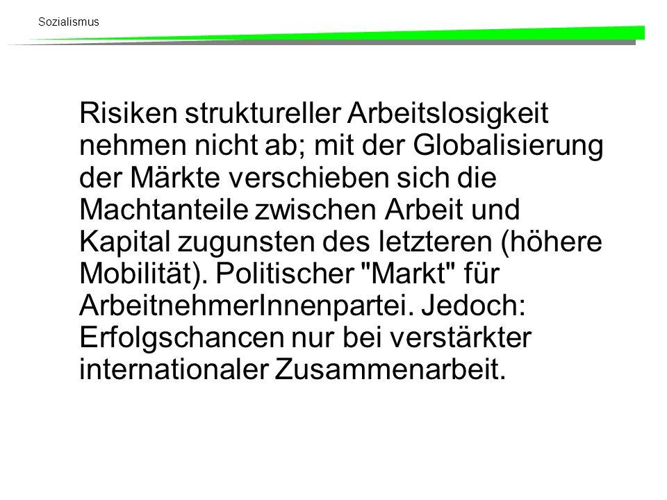 Sozialismus Risiken struktureller Arbeitslosigkeit nehmen nicht ab; mit der Globalisierung der Märkte verschieben sich die Machtanteile zwischen Arbei