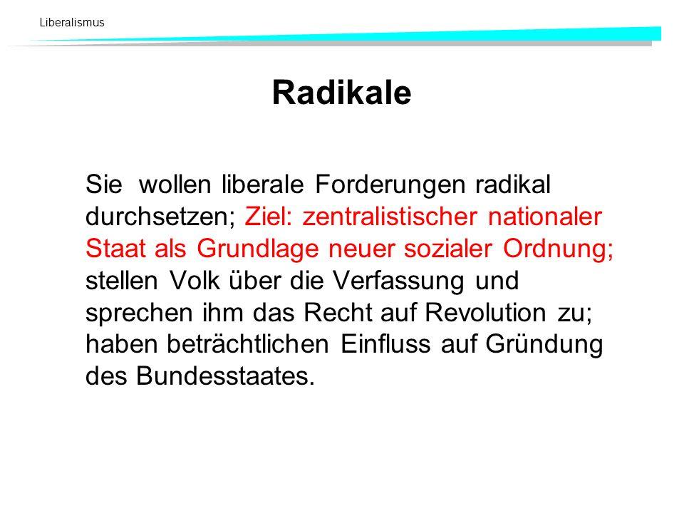 Liberalismus Radikale Sie wollen liberale Forderungen radikal durchsetzen; Ziel: zentralistischer nationaler Staat als Grundlage neuer sozialer Ordnun