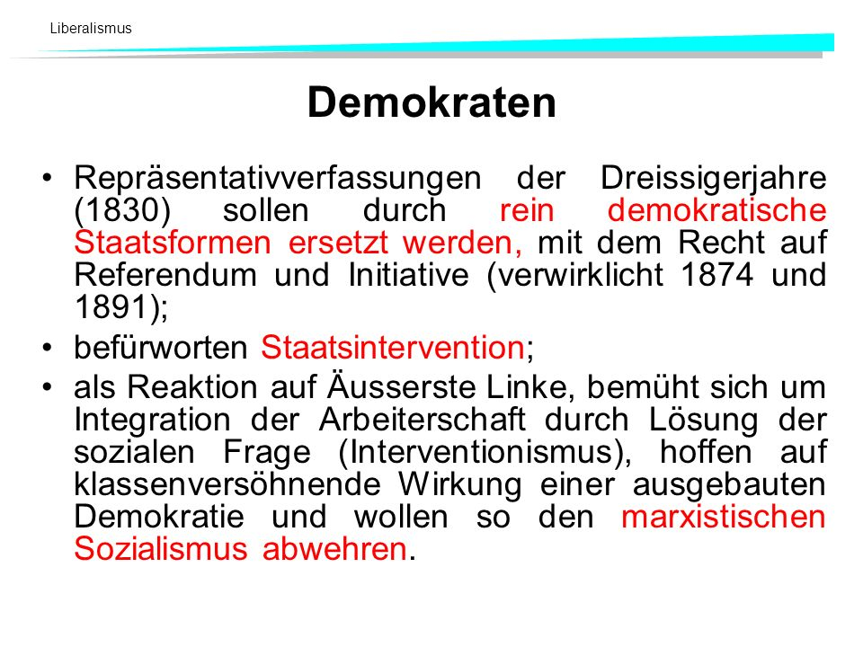 Liberalismus Demokraten Repräsentativverfassungen der Dreissigerjahre (1830) sollen durch rein demokratische Staatsformen ersetzt werden, mit dem Rech