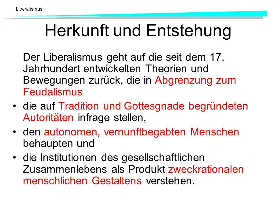 Herkunft und Entstehung Der Liberalismus geht auf die seit dem 17. Jahrhundert entwickelten Theorien und Bewegungen zurück, die in Abgrenzung zum Feud
