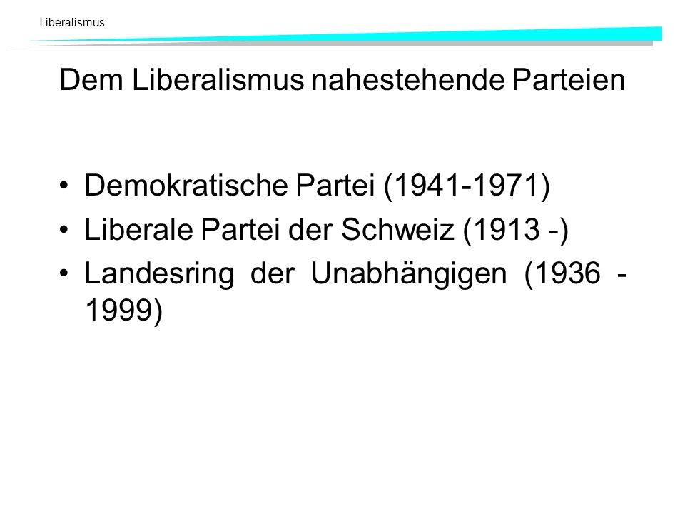 Liberalismus Dem Liberalismus nahestehende Parteien Demokratische Partei (1941-1971) Liberale Partei der Schweiz (1913 -) Landesring der Unabhängigen