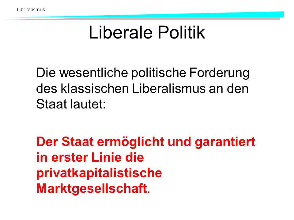 Liberalismus Liberale Politik Die wesentliche politische Forderung des klassischen Liberalismus an den Staat lautet: Der Staat ermöglicht und garantie