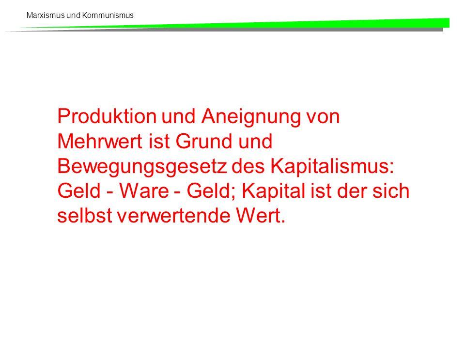 Marxismus und Kommunismus Produktion und Aneignung von Mehrwert ist Grund und Bewegungsgesetz des Kapitalismus: Geld - Ware - Geld; Kapital ist der si