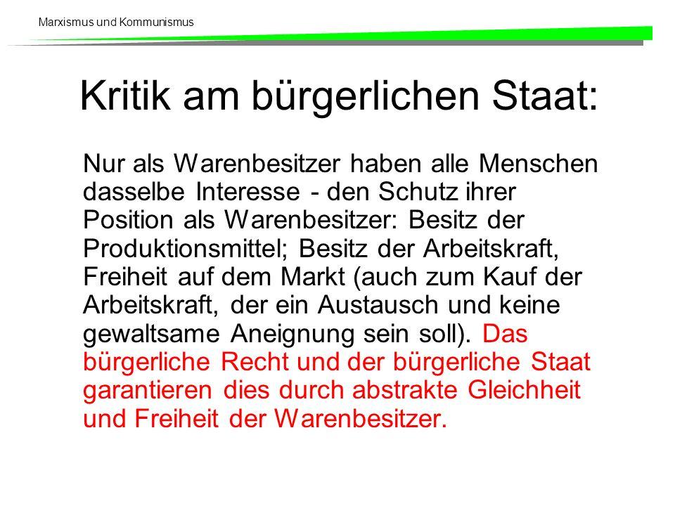 Marxismus und Kommunismus Kritik am bürgerlichen Staat: Nur als Warenbesitzer haben alle Menschen dasselbe Interesse - den Schutz ihrer Position als W
