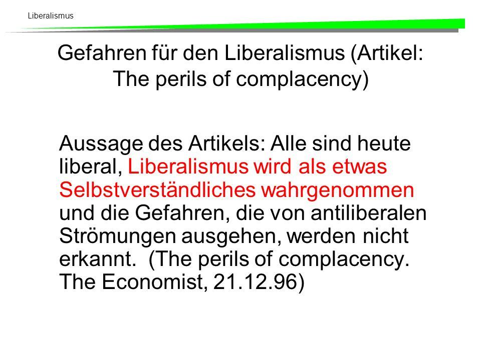 Liberalismus Gefahren für den Liberalismus (Artikel: The perils of complacency) Aussage des Artikels: Alle sind heute liberal, Liberalismus wird als etwas Selbstverständliches wahrgenommen und die Gefahren, die von antiliberalen Strömungen ausgehen, werden nicht erkannt.