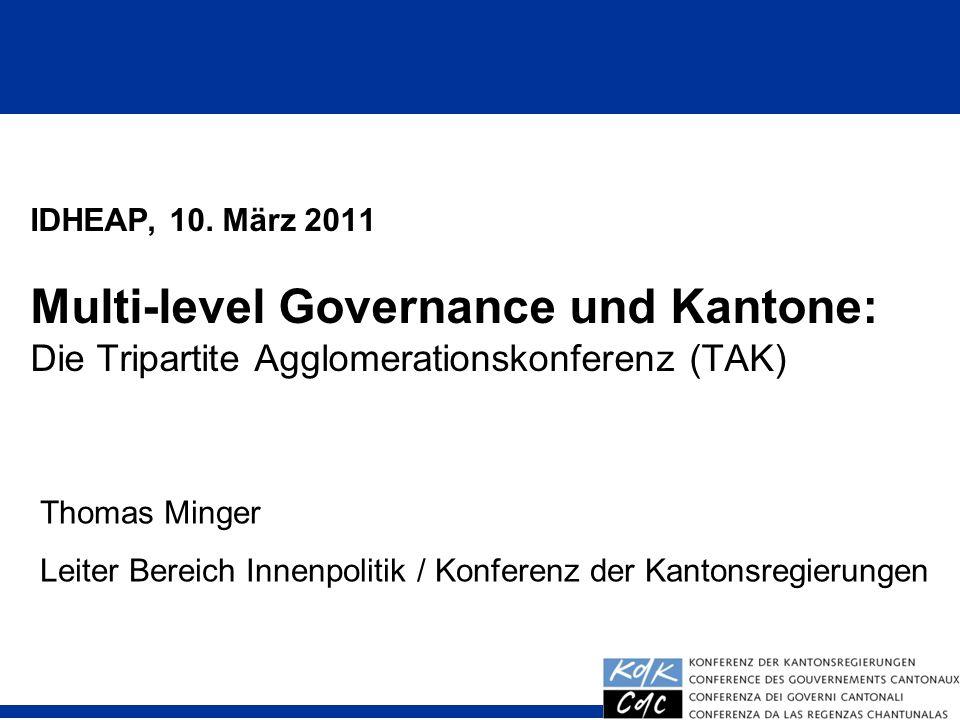 IDHEAP, 10. März 2011 Multi-level Governance und Kantone: Die Tripartite Agglomerationskonferenz (TAK) Thomas Minger Leiter Bereich Innenpolitik / Kon