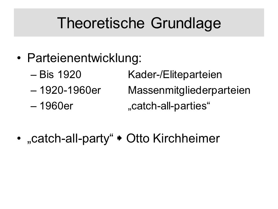 Theoretische Grundlage Parteienentwicklung: –Bis 1920 Kader-/Eliteparteien –1920-1960erMassenmitgliederparteien –1960ercatch-all-parties catch-all-party Otto Kirchheimer