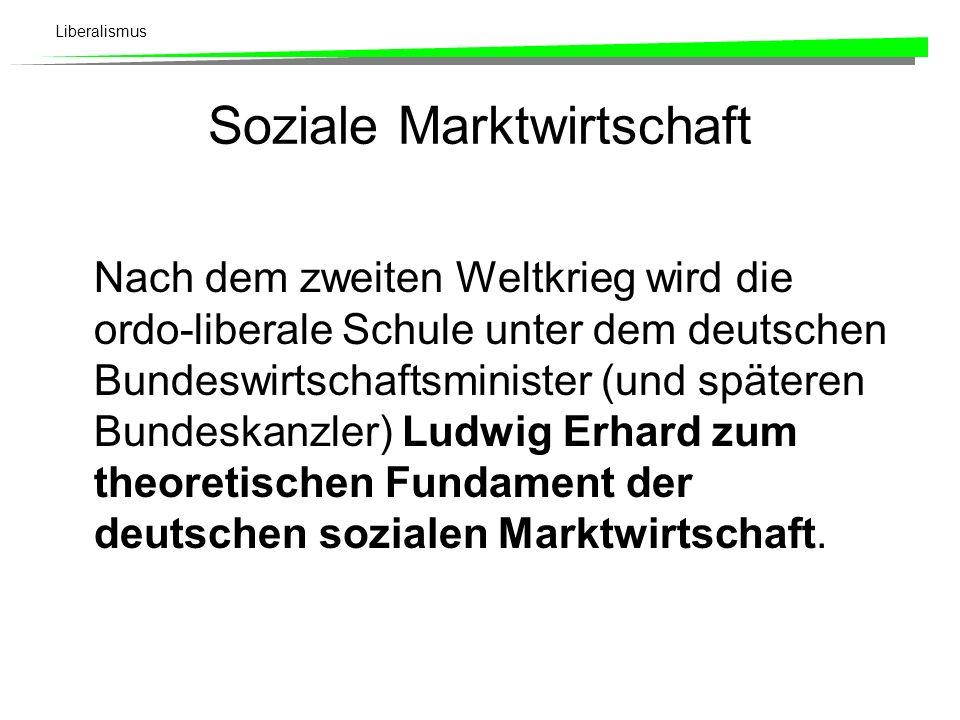 Liberalismus Soziale Marktwirtschaft Nach dem zweiten Weltkrieg wird die ordo-liberale Schule unter dem deutschen Bundeswirtschaftsminister (und späteren Bundeskanzler) Ludwig Erhard zum theoretischen Fundament der deutschen sozialen Marktwirtschaft.