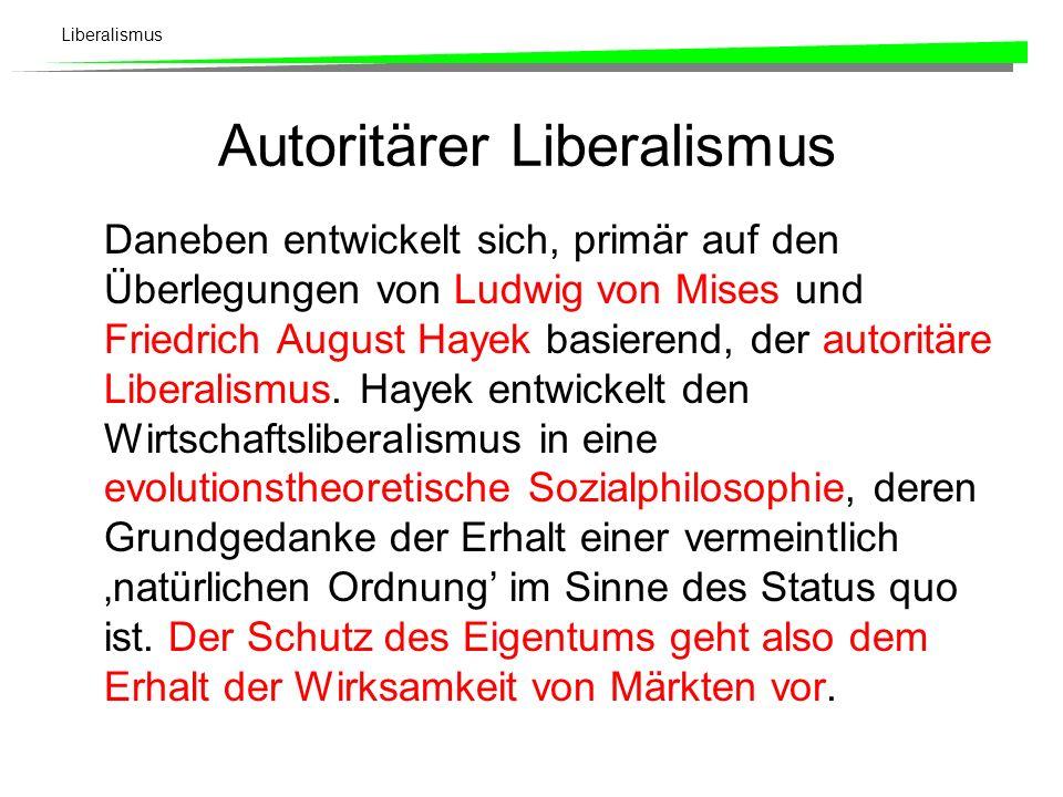 Liberalismus Autoritärer Liberalismus Daneben entwickelt sich, primär auf den Überlegungen von Ludwig von Mises und Friedrich August Hayek basierend, der autoritäre Liberalismus.