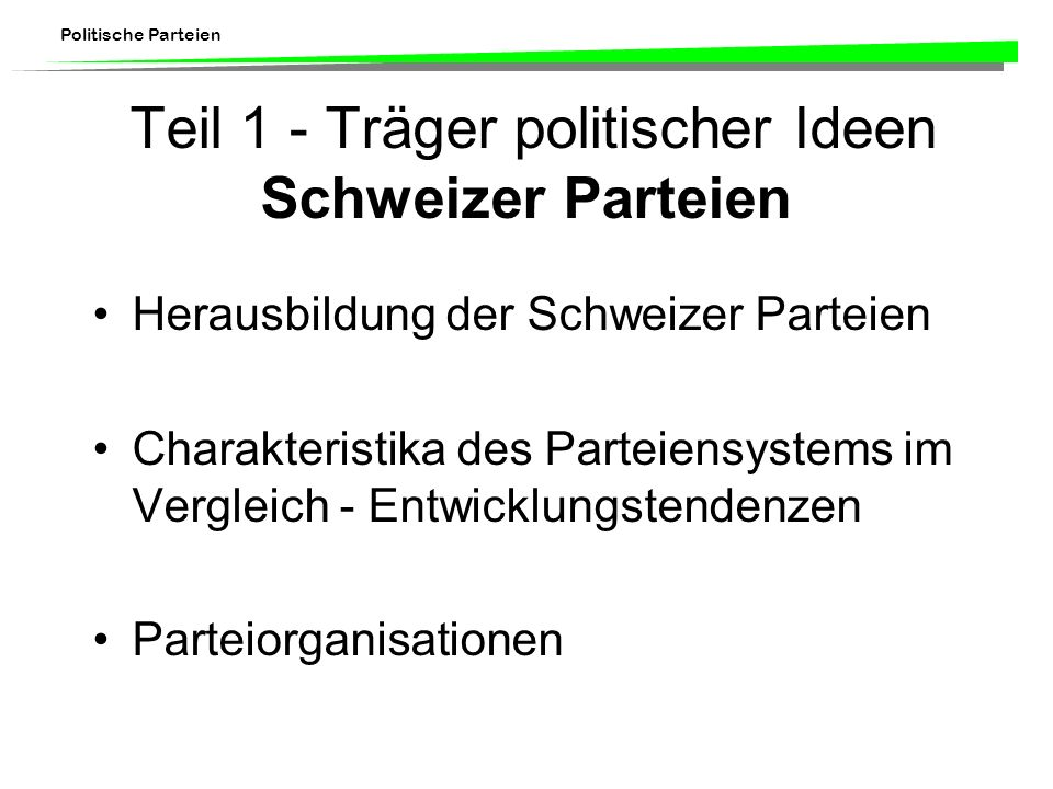 Politische Parteien Teil 1 - Träger politischer Ideen Schweizer Parteien Herausbildung der Schweizer Parteien Charakteristika des Parteiensystems im Vergleich - Entwicklungstendenzen Parteiorganisationen