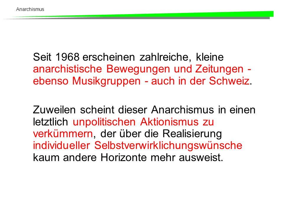 Anarchismus Seit 1968 erscheinen zahlreiche, kleine anarchistische Bewegungen und Zeitungen - ebenso Musikgruppen - auch in der Schweiz. Zuweilen sche