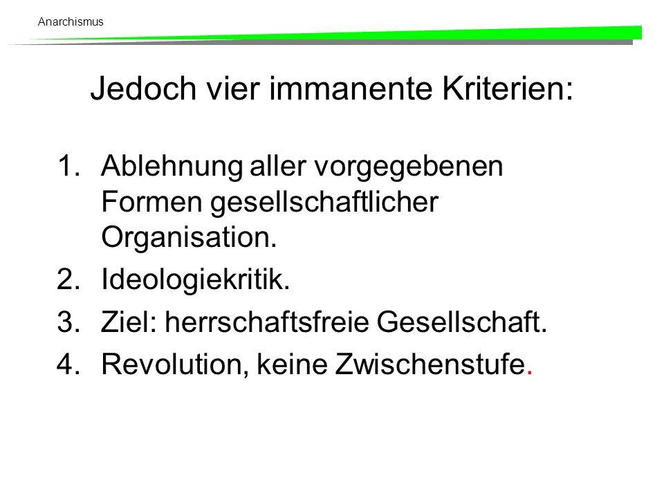 Anarchismus Jedoch vier immanente Kriterien: 1.Ablehnung aller vorgegebenen Formen gesellschaftlicher Organisation. 2.Ideologiekritik. 3.Ziel: herrsch