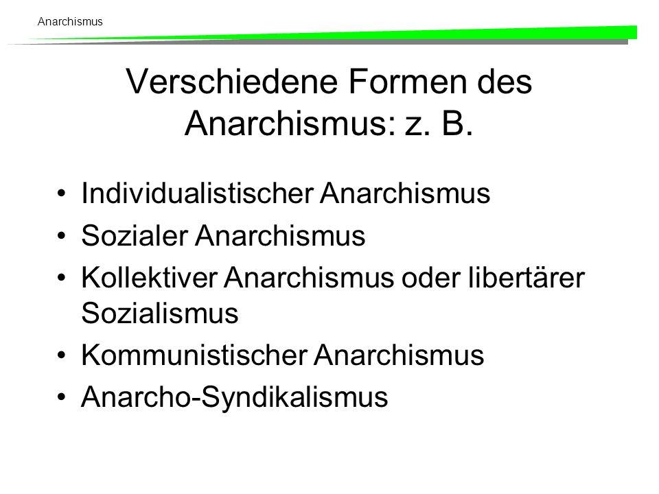 Anarchismus Verschiedene Formen des Anarchismus: z. B. Individualistischer Anarchismus Sozialer Anarchismus Kollektiver Anarchismus oder libertärer So